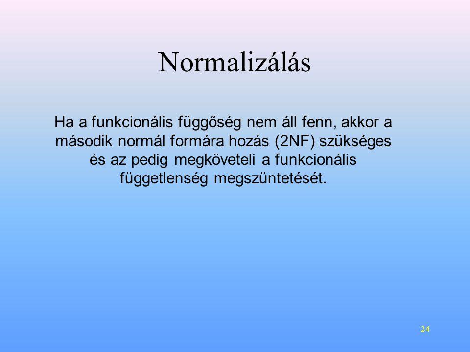 24 Normalizálás Ha a funkcionális függőség nem áll fenn, akkor a második normál formára hozás (2NF) szükséges és az pedig megköveteli a funkcionális függetlenség megszüntetését.