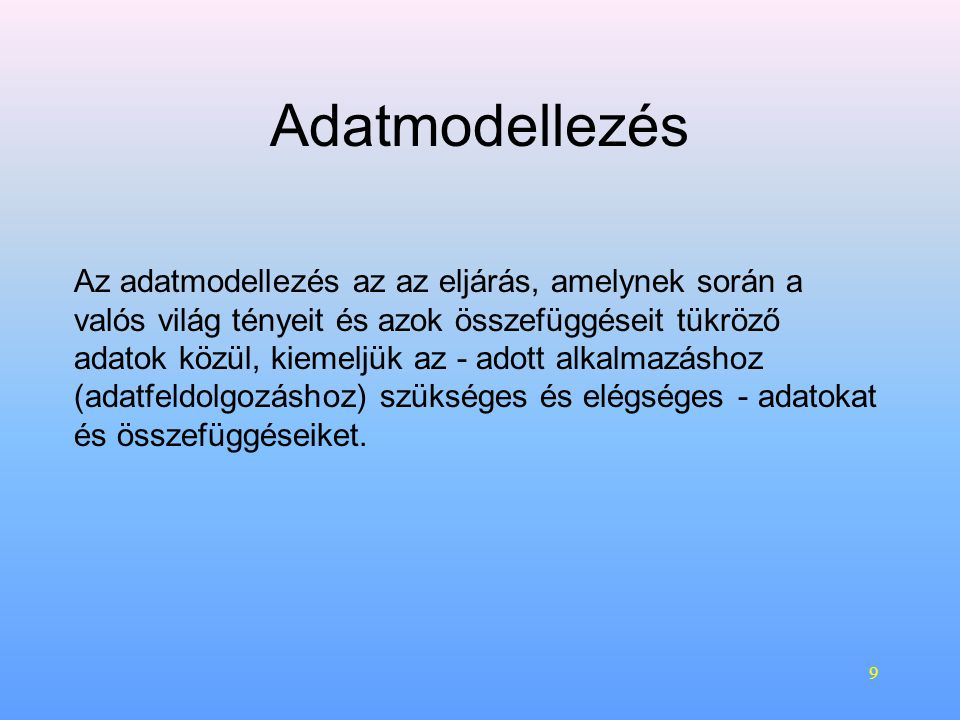 9 Adatmodellezés Az adatmodellezés az az eljárás, amelynek során a valós világ tényeit és azok összefüggéseit tükröző adatok közül, kiemeljük az - adott alkalmazáshoz (adatfeldolgozáshoz) szükséges és elégséges - adatokat és összefüggéseiket.