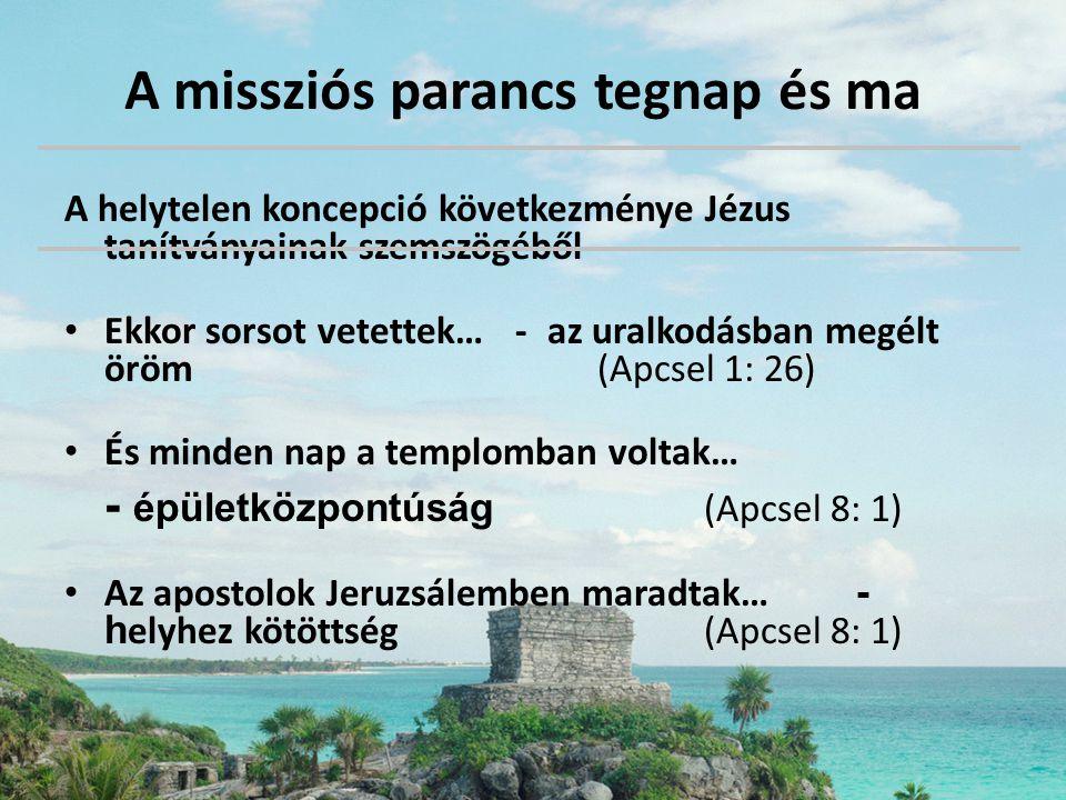 A missziós parancs tegnap és ma A helytelen koncepció következménye Jézus tanítványainak szemszögéből • Ekkor sorsot vetettek… - az uralkodásban megél