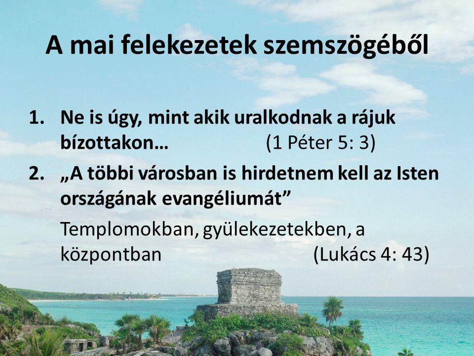 """A mai felekezetek szemszögéből 1.Ne is úgy, mint akik uralkodnak a rájuk bízottakon…(1 Péter 5: 3) 2.""""A többi városban is hirdetnem kell az Isten orsz"""