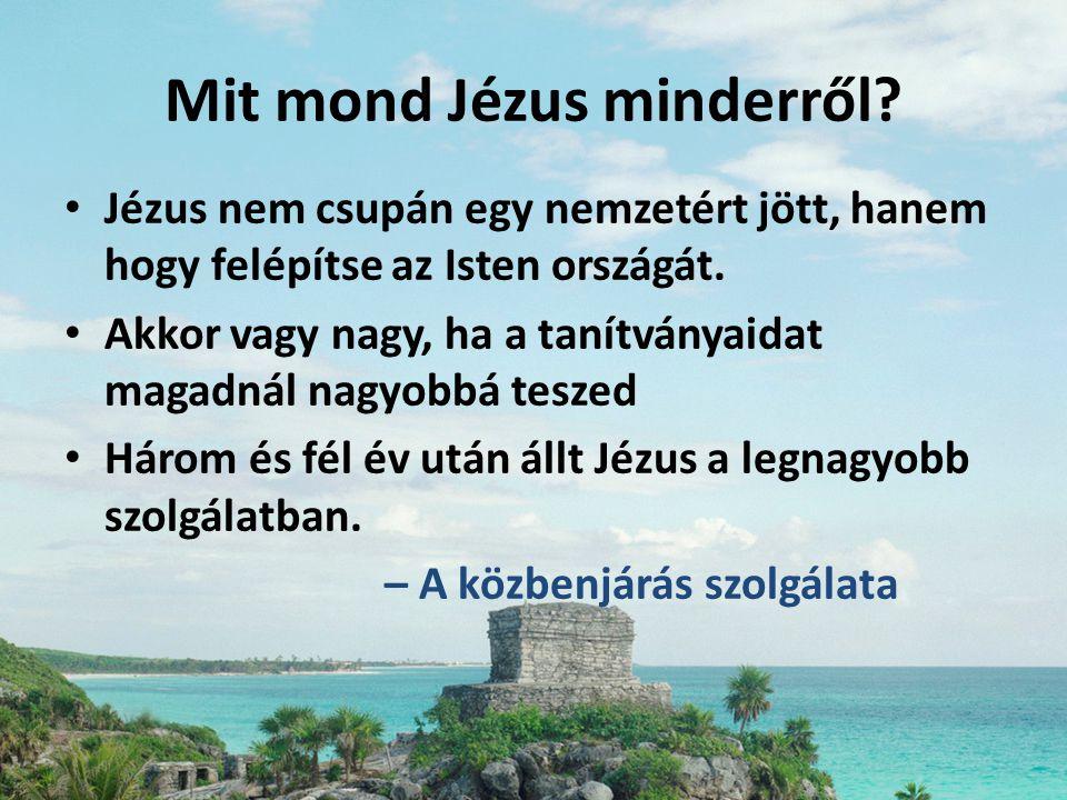 Mit mond Jézus minderről? • Jézus nem csupán egy nemzetért jött, hanem hogy felépítse az Isten országát. • Akkor vagy nagy, ha a tanítványaidat magadn