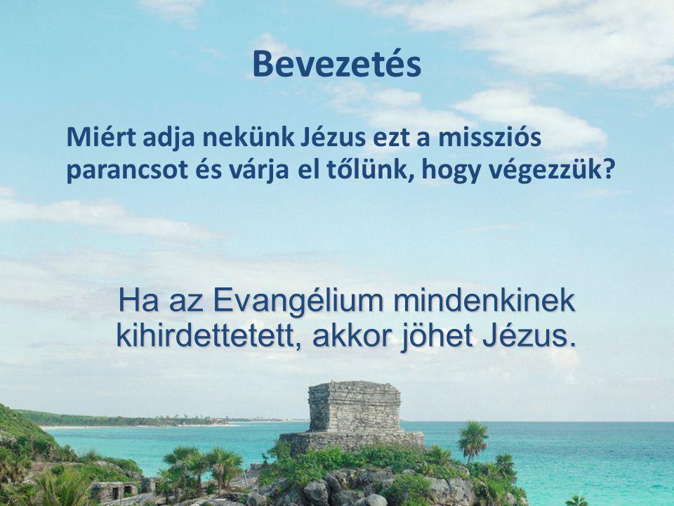 Bevezetés Miért adja nekünk Jézus ezt a missziós parancsot és várja el tőlünk, hogy végezzük? Ha az Evangélium mindenkinek kihirdettetett, akkor jöhet