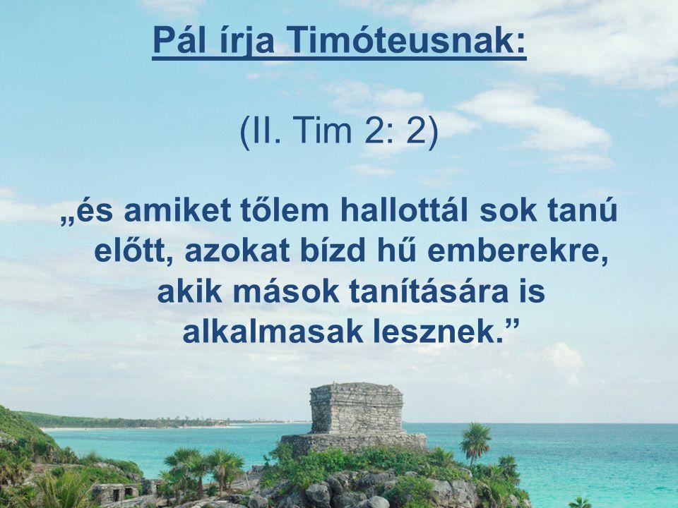 """Pál írja Timóteusnak: (II. Tim 2: 2) """"és amiket tőlem hallottál sok tanú előtt, azokat bízd hű emberekre, akik mások tanítására is alkalmasak lesznek."""