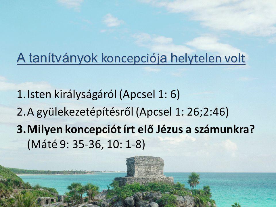 A tanítványok koncepciój a h elytelen volt 1.Isten királyságáról (Apcsel 1: 6) 2.A gyülekezetépítésről (Apcsel 1: 26;2:46) 3.Milyen koncepciót írt elő