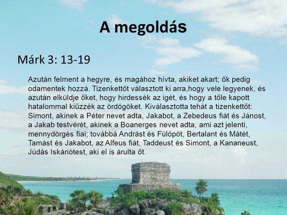 A megoldá s Márk 3: 13-19 Azután felment a hegyre, és magához hívta, akiket akart; ők pedig odamentek hozzá. Tizenkettőt választott ki arra,hogy vele