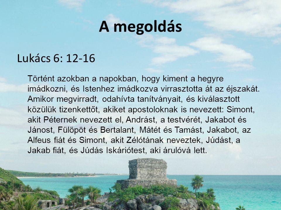 A megoldás Lukács 6: 12-16 Történt azokban a napokban, hogy kiment a hegyre imádkozni, és Istenhez imádkozva virrasztotta át az éjszakát. Amikor megvi