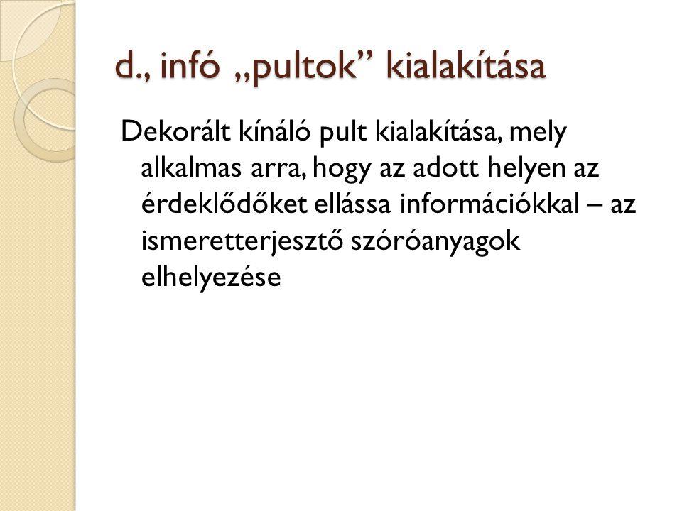 """d., infó """"pultok"""" kialakítása Dekorált kínáló pult kialakítása, mely alkalmas arra, hogy az adott helyen az érdeklődőket ellássa információkkal – az i"""