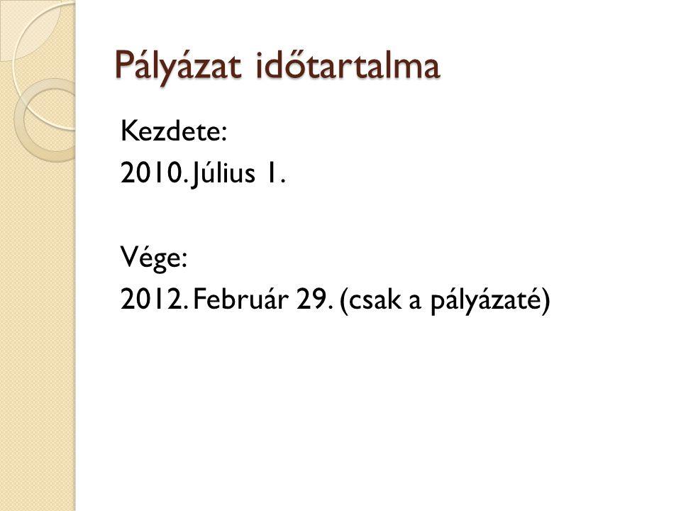 Pályázat időtartalma Kezdete: 2010. Július 1. Vége: 2012. Február 29. (csak a pályázaté)