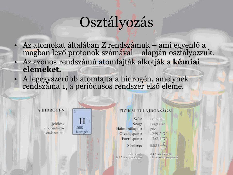 Osztályozás •Az atomokat általában Z rendszámuk – ami egyenlő a magban levő protonok számával – alapján osztályozzuk.