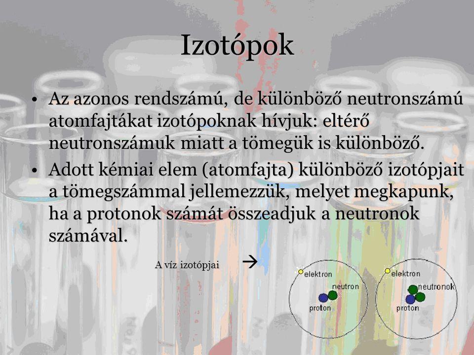 Izotópok •Az azonos rendszámú, de különböző neutronszámú atomfajtákat izotópoknak hívjuk: eltérő neutronszámuk miatt a tömegük is különböző.