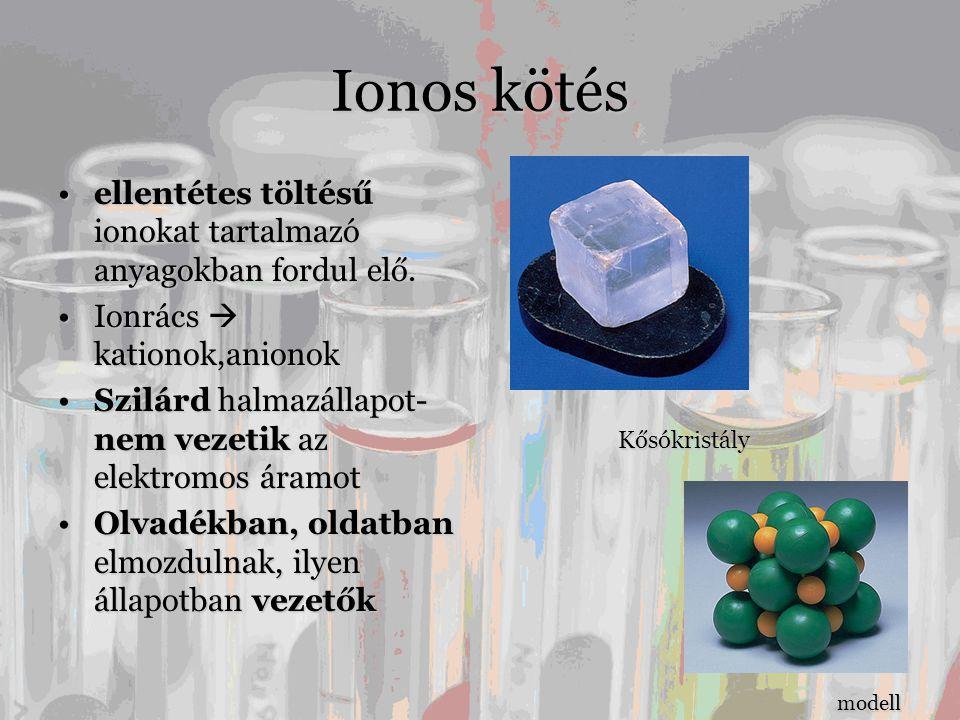 Ionos kötés •ellentétes töltésű ionokat tartalmazó anyagokban fordul elő. •Ionrács  kationok,anionok •Szilárd halmazállapot- nem vezetik az elektromo