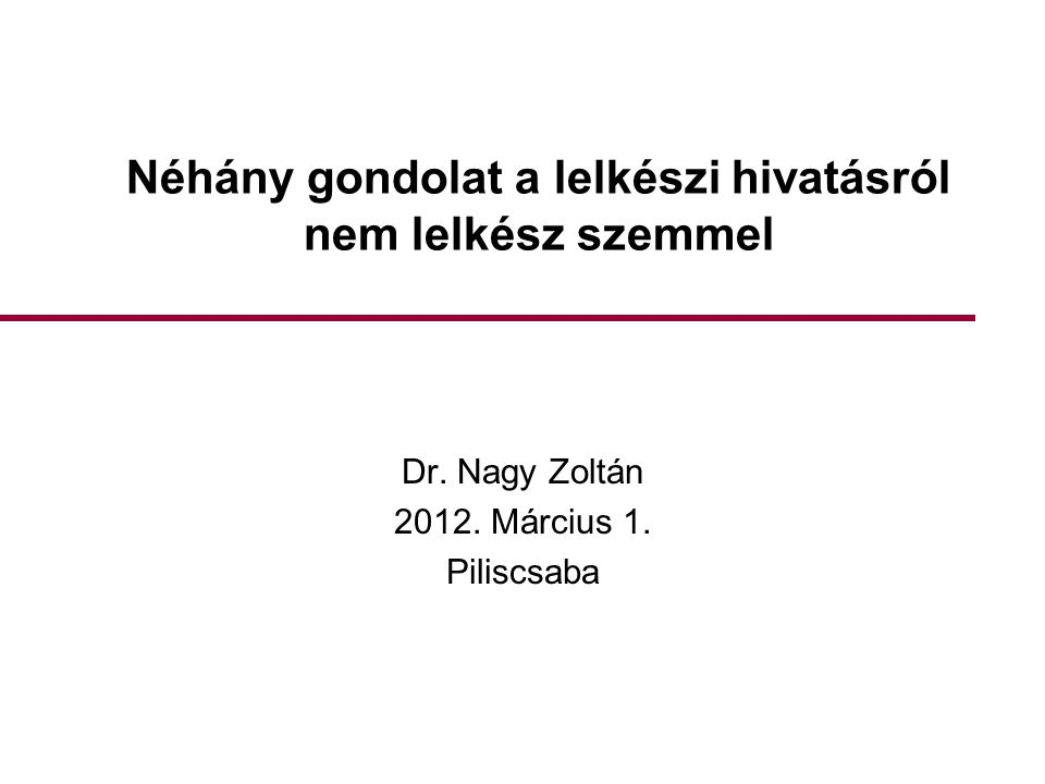 Néhány gondolat a lelkészi hivatásról nem lelkész szemmel Dr. Nagy Zoltán 2012. Március 1. Piliscsaba