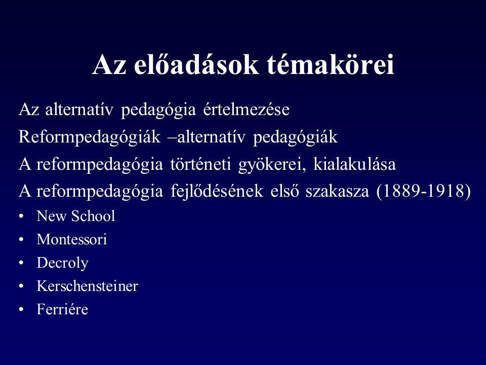 Az előadások témakörei Az alternatív pedagógia értelmezése Reformpedagógiák –alternatív pedagógiák A reformpedagógia történeti gyökerei, kialakulása A reformpedagógia fejlődésének első szakasza (1889-1918) •New School •Montessori •Decroly •Kerschensteiner •Ferriére