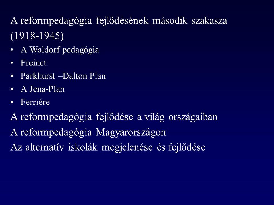 A reformpedagógia fejlődésének második szakasza (1918-1945) •A Waldorf pedagógia •Freinet •Parkhurst –Dalton Plan •A Jena-Plan •Ferriére A reformpedagógia fejlődése a világ országaiban A reformpedagógia Magyarországon Az alternatív iskolák megjelenése és fejlődése