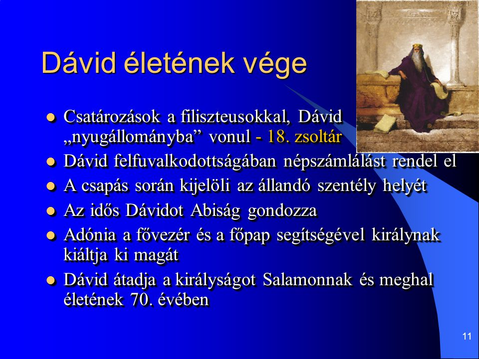 """12 Dedikált zsoltárok időrendben  59 – Saul őriztette a házát  56 – elfogják Gátban  34 – megszabadult Gátban  142 – imádság a barlangban (Adullam)  63 – Júda pusztájában  52 – Doég  54 – Zifeusok feljelentik  57 – Saul elől a barlangba menekül  30 – ház szentelési ének  60 – az arámi és edomita háború  51 – bűnbánati zsoltár  3 – Absolon előli futásakor  7 – Kús szidalmai miatt  18 – Mikor """"nyugállományba vonult"""