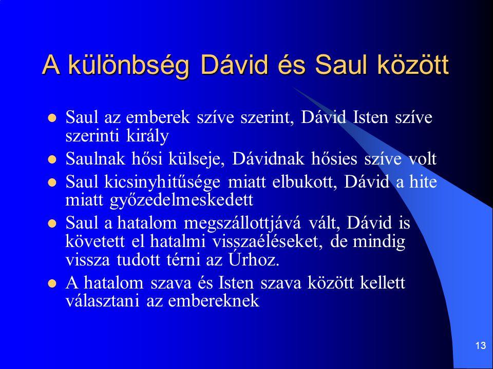 13 A különbség Dávid és Saul között  Saul az emberek szíve szerint, Dávid Isten szíve szerinti király  Saulnak hősi külseje, Dávidnak hősies szíve volt  Saul kicsinyhitűsége miatt elbukott, Dávid a hite miatt győzedelmeskedett  Saul a hatalom megszállottjává vált, Dávid is követett el hatalmi visszaéléseket, de mindig vissza tudott térni az Úrhoz.