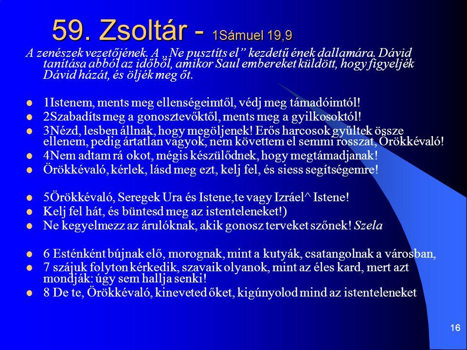 17 59.Zsoltár/2  9Énekelek neked, Istenem, mert olyan vagy nekem,  mint magas kővár a hegytetőn.