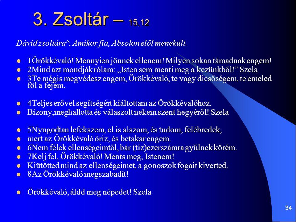 34 3.Zsoltár – 15,12 Dávid zsoltára^. Amikor fia, Absolon elől menekült.