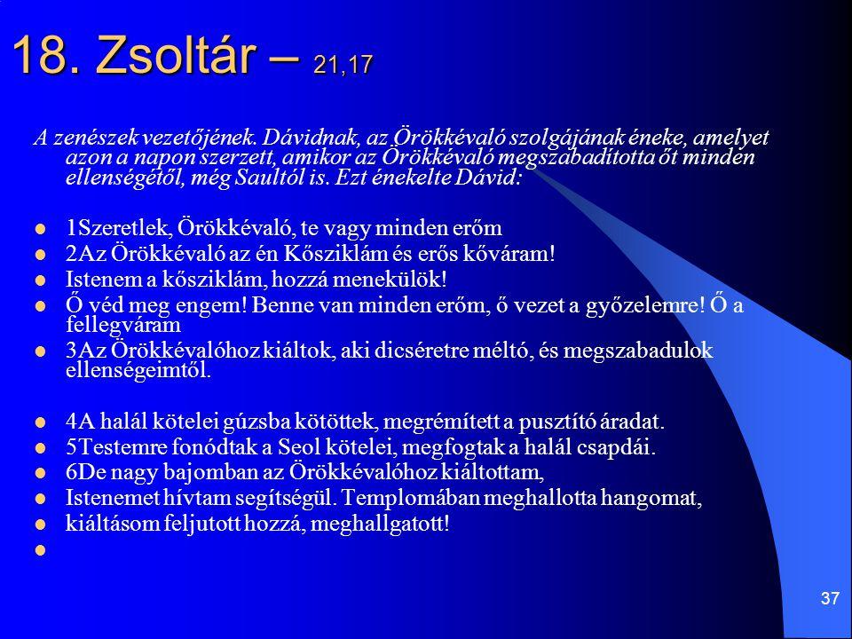 37 18. Zsoltár – 21,17 A zenészek vezetőjének. Dávidnak, az Örökkévaló szolgájának éneke, amelyet azon a napon szerzett, amikor az Örökkévaló megszaba