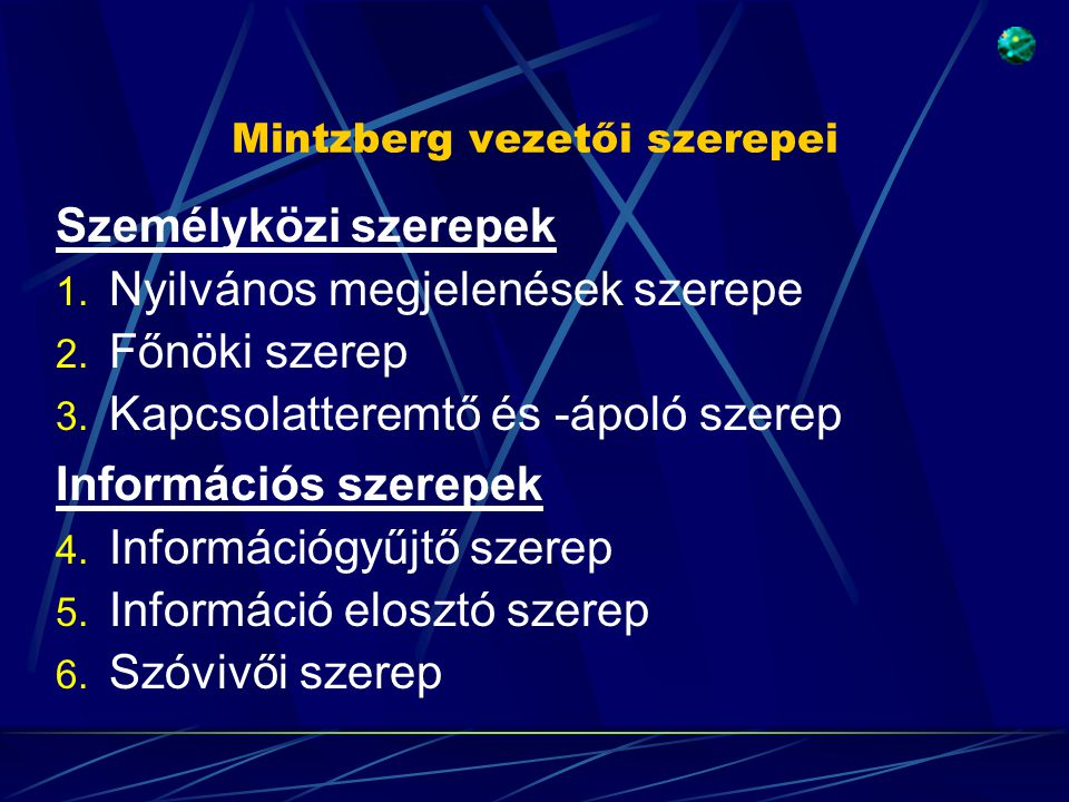 Mintzberg vezetői szerepei Személyközi szerepek 1. Nyilvános megjelenések szerepe 2. Főnöki szerep 3. Kapcsolatteremtő és -ápoló szerep Információs sz