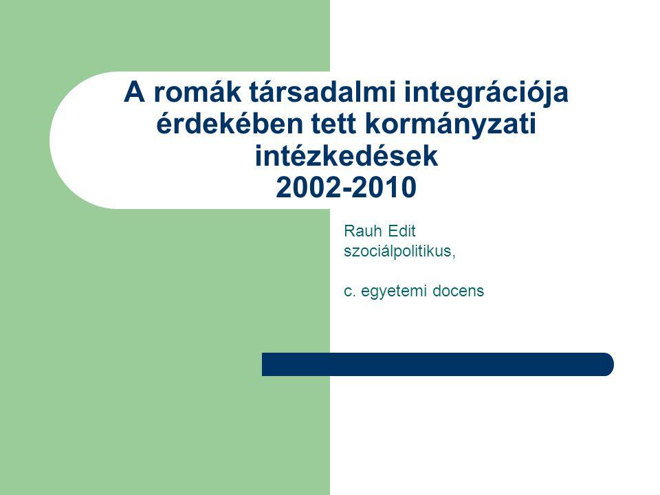 A romák társadalmi integrációja érdekében tett kormányzati intézkedések 2002-2010 Rauh Edit szociálpolitikus, c. egyetemi docens