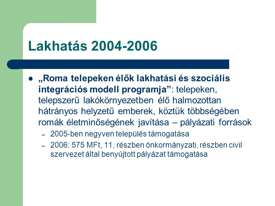 """Lakhatás 2004-2006  """"Roma telepeken élők lakhatási és szociális integrációs modell programja : telepeken, telepszerű lakókörnyezetben élő halmozottan hátrányos helyzetű emberek, köztük többségében romák életminőségének javítása – pályázati források – 2005-ben negyven település támogatása – 2006: 575 MFt, 11, részben önkormányzati, részben civil szervezet által benyújtott pályázat támogatása"""