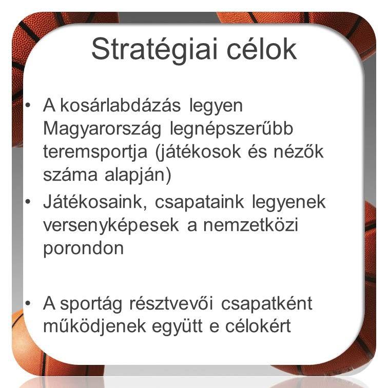 Stratégiai célok •A kosárlabdázás legyen Magyarország legnépszerűbb teremsportja (játékosok és nézők száma alapján) •Játékosaink, csapataink legyenek