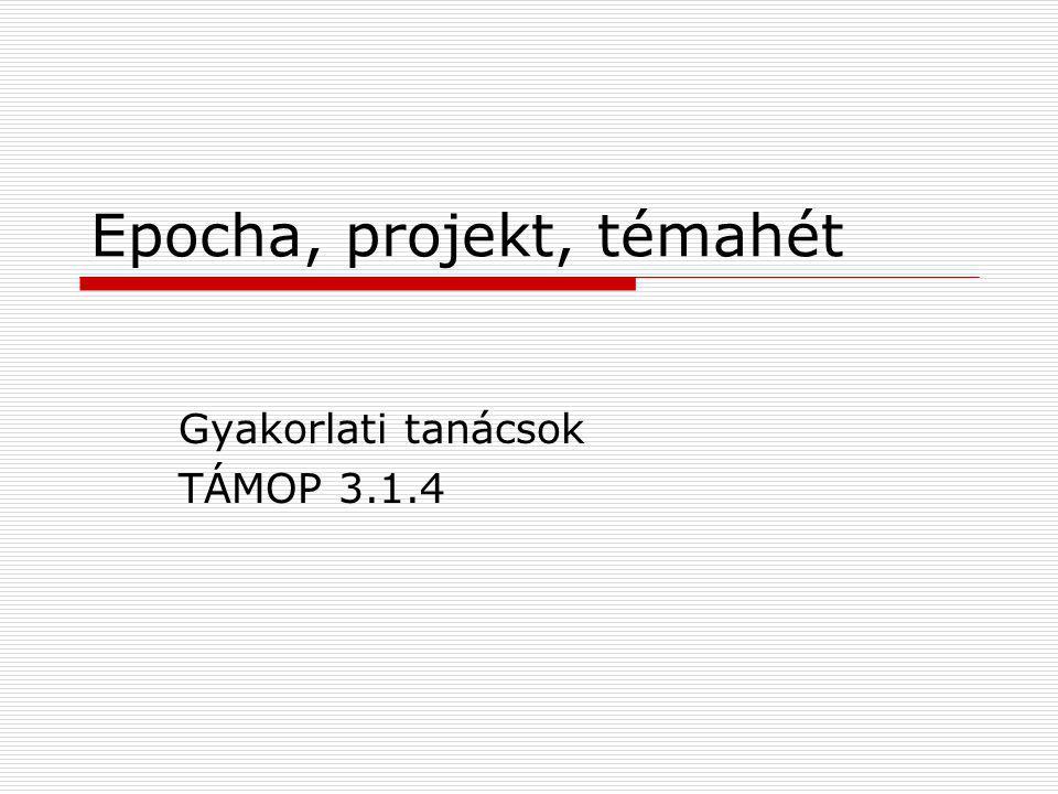 Epocha, projekt, témahét Gyakorlati tanácsok TÁMOP 3.1.4
