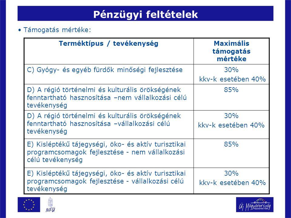 Pénzügyi feltételek • Támogatás mértéke: Terméktípus / tevékenységMaximális támogatás mértéke C) Gyógy- és egyéb fürdők minőségi fejlesztése30% kkv-k esetében 40% D) A régió történelmi és kulturális örökségének fenntartható hasznosítása –nem vállalkozási célú tevékenység 85% D) A régió történelmi és kulturális örökségének fenntartható hasznosítása –vállalkozási célú tevékenység 30% kkv-k esetében 40% E) Kisléptékű tájegységi, öko- és aktív turisztikai programcsomagok fejlesztése - nem vállalkozási célú tevékenység 85% E) Kisléptékű tájegységi, öko- és aktív turisztikai programcsomagok fejlesztése - vállalkozási célú tevékenység 30% kkv-k esetében 40%