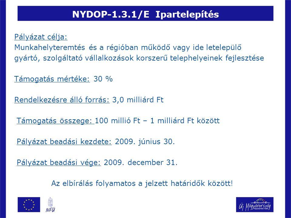 NYDOP-1.3.1/E Ipartelepítés Pályázat célja: Munkahelyteremtés és a régióban működő vagy ide letelepülő gyártó, szolgáltató vállalkozások korszerű telephelyeinek fejlesztése Támogatás mértéke: 30 % Rendelkezésre álló forrás: 3,0 milliárd Ft Támogatás összege: 100 millió Ft – 1 milliárd Ft között Pályázat beadási kezdete: 2009.