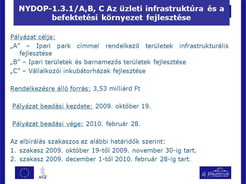 """NYDOP-1.3.1/A,B, C Az üzleti infrastruktúra és a befektetési környezet fejlesztése Pályázat célja: """"A – Ipari park címmel rendelkező területek infrastrukturális fejlesztése """"B – Ipari területek és barnamezős területek fejlesztése """"C – Vállalkozói inkubátorházak fejlesztése Rendelkezésre álló forrás: 3,53 milliárd Ft Pályázat beadási kezdete: 2009."""