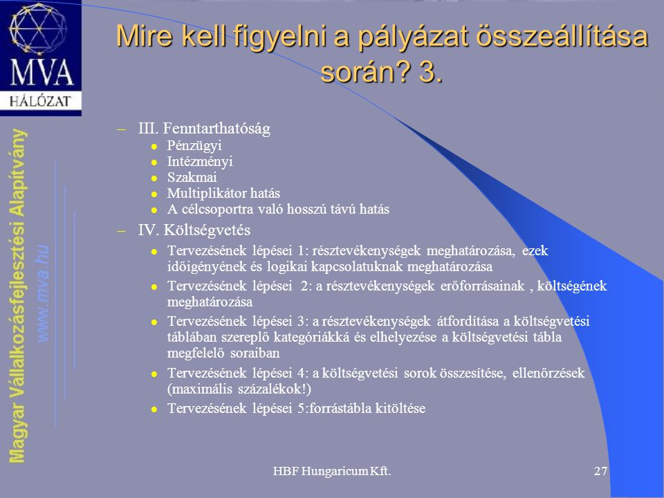 HBF Hungaricum Kft.27 Mire kell figyelni a pályázat összeállítása során? 3. – III. Fenntarthatóság  Pénzügyi  Intézményi  Szakmai  Multiplikátor h