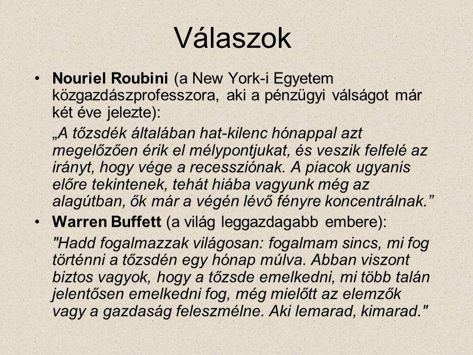 """Válaszok •Nouriel Roubini (a New York-i Egyetem közgazdászprofesszora, aki a pénzügyi válságot már két éve jelezte): """"A tőzsdék általában hat-kilenc hónappal azt megelőzően érik el mélypontjukat, és veszik felfelé az irányt, hogy vége a recessziónak."""