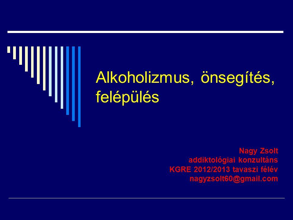 Alkoholizmus, önsegítés, felépülés Nagy Zsolt addiktológiai konzultáns KGRE 2012/2013 tavaszi félév nagyzsolt60@gmail.com