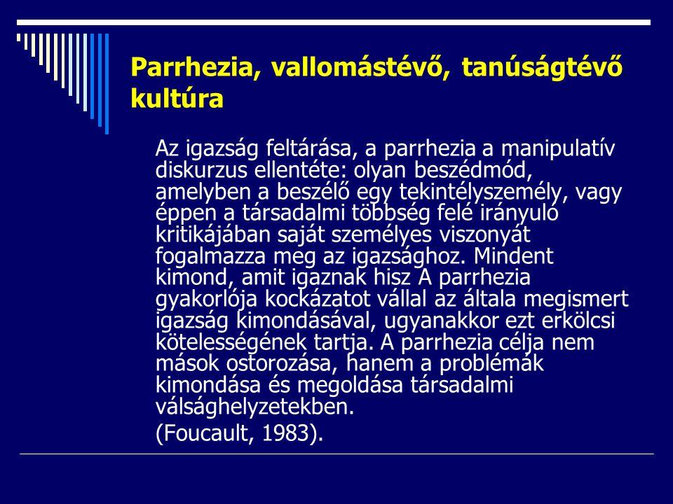 Parrhezia, vallomástévő, tanúságtévő kultúra Az igazság feltárása, a parrhezia a manipulatív diskurzus ellentéte: olyan beszédmód, amelyben a beszélő