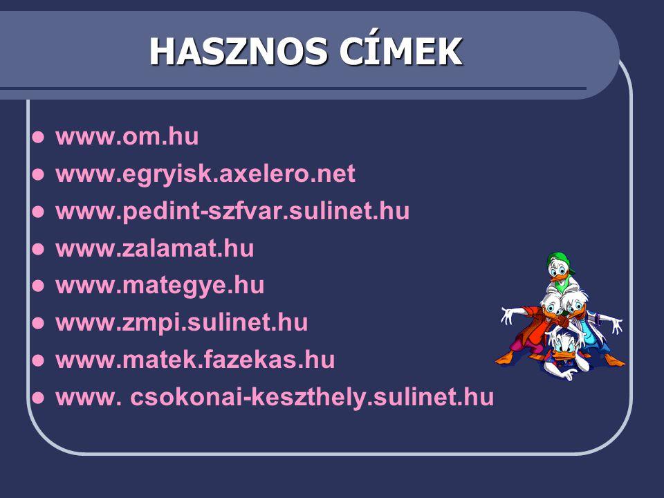 HASZNOS CÍMEK  www.om.hu  www.egryisk.axelero.net  www.pedint-szfvar.sulinet.hu  www.zalamat.hu  www.mategye.hu  www.zmpi.sulinet.hu  www.matek.fazekas.hu  www.