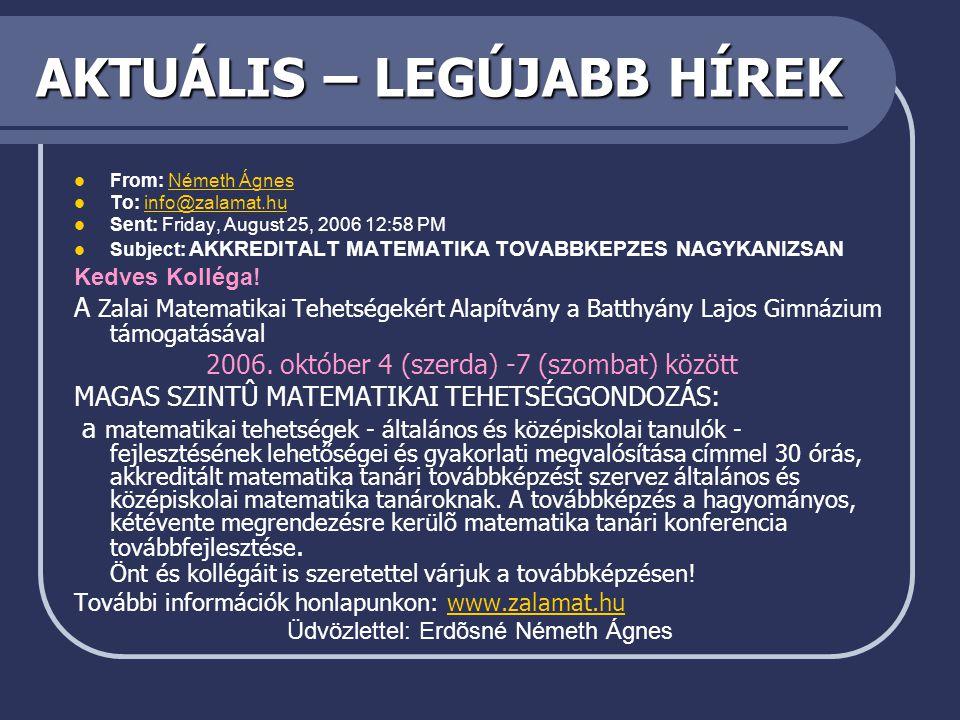 AKTUÁLIS – LEGÚJABB HÍREK  From: Németh ÁgnesNémeth Ágnes  To: info@zalamat.huinfo@zalamat.hu  Sent: Friday, August 25, 2006 12:58 PM  Subject: AKKREDITALT MATEMATIKA TOVABBKEPZES NAGYKANIZSAN Kedves Kolléga.