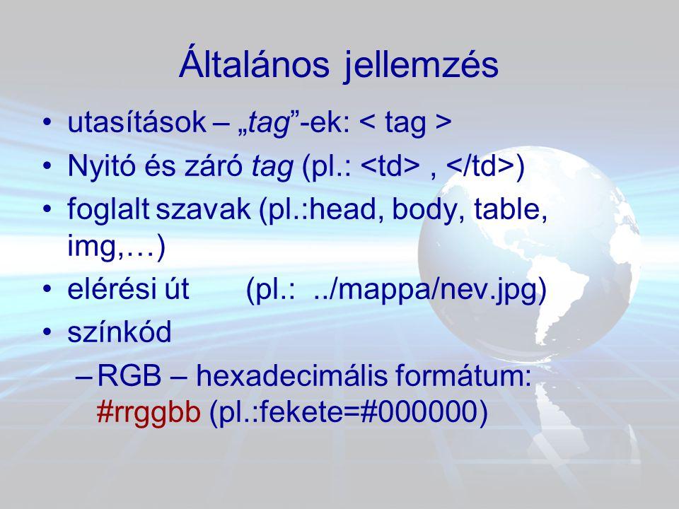 """Általános jellemzés •utasítások – """"tag -ek: •Nyitó és záró tag (pl.:, ) •foglalt szavak (pl.:head, body, table, img,…) •elérési út (pl.:../mappa/nev.jpg) •színkód –RGB – hexadecimális formátum: #rrggbb (pl.:fekete=#000000)"""