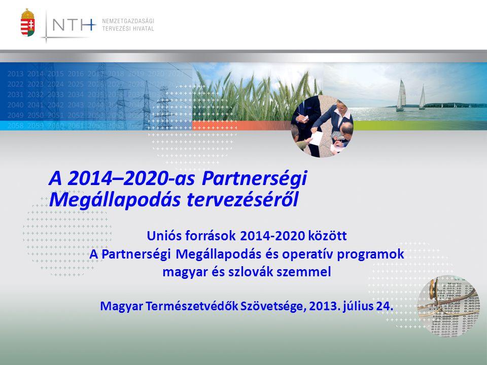 A 2014–2020-as Partnerségi Megállapodás tervezéséről Uniós források 2014-2020 között A Partnerségi Megállapodás és operatív programok magyar és szlovák szemmel Magyar Természetvédők Szövetsége, 2013.