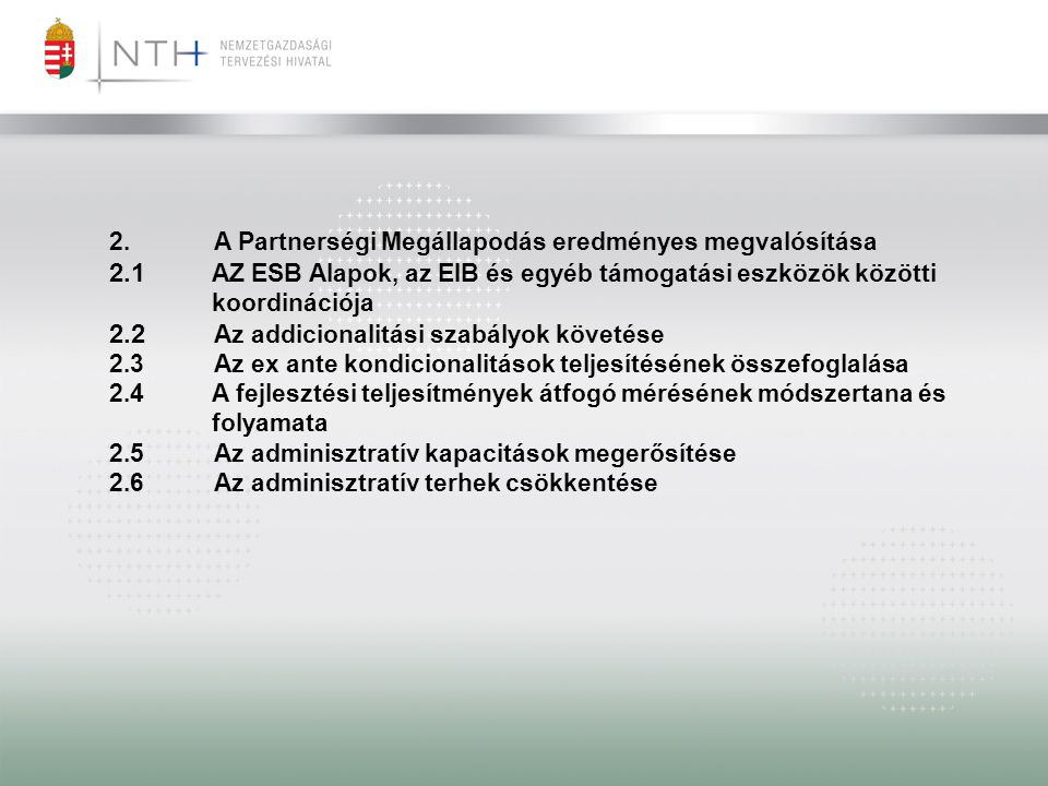 2.A Partnerségi Megállapodás eredményes megvalósítása 2.1 AZ ESB Alapok, az EIB és egyéb támogatási eszközök közötti koordinációja 2.2 Az addicionalitási szabályok követése 2.3Az ex ante kondicionalitások teljesítésének összefoglalása 2.4A fejlesztési teljesítmények átfogó mérésének módszertana és folyamata 2.5Az adminisztratív kapacitások megerősítése 2.6Az adminisztratív terhek csökkentése
