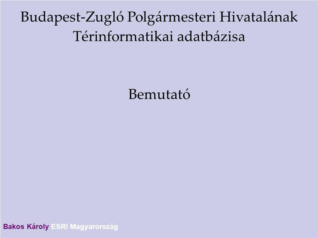 Budapest-Zugló Polgármesteri Hivatalának Térinformatikai adatbázisa Bemutató Bakos Károly ESRI Magyarország
