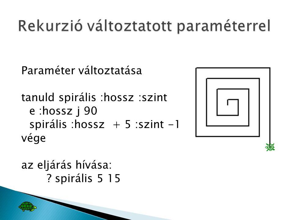 Paraméter változtatása tanuld spirális :hossz :szint e :hossz j 90 spirális :hossz + 5 :szint -1 vége az eljárás hívása: ? spirális 5 15