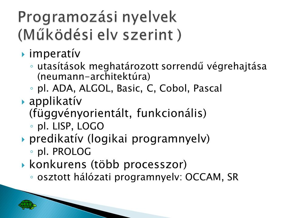  imperatív ◦ utasítások meghatározott sorrendű végrehajtása (neumann-architektúra) ◦ pl. ADA, ALGOL, Basic, C, Cobol, Pascal  applikatív (függvényor