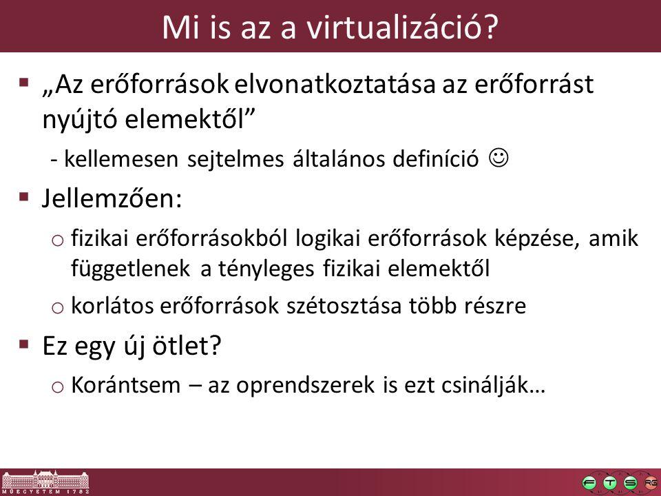 """Mi is az a virtualizáció?  """"Az erőforrások elvonatkoztatása az erőforrást nyújtó elemektől"""" - kellemesen sejtelmes általános definíció   Jellemzően"""