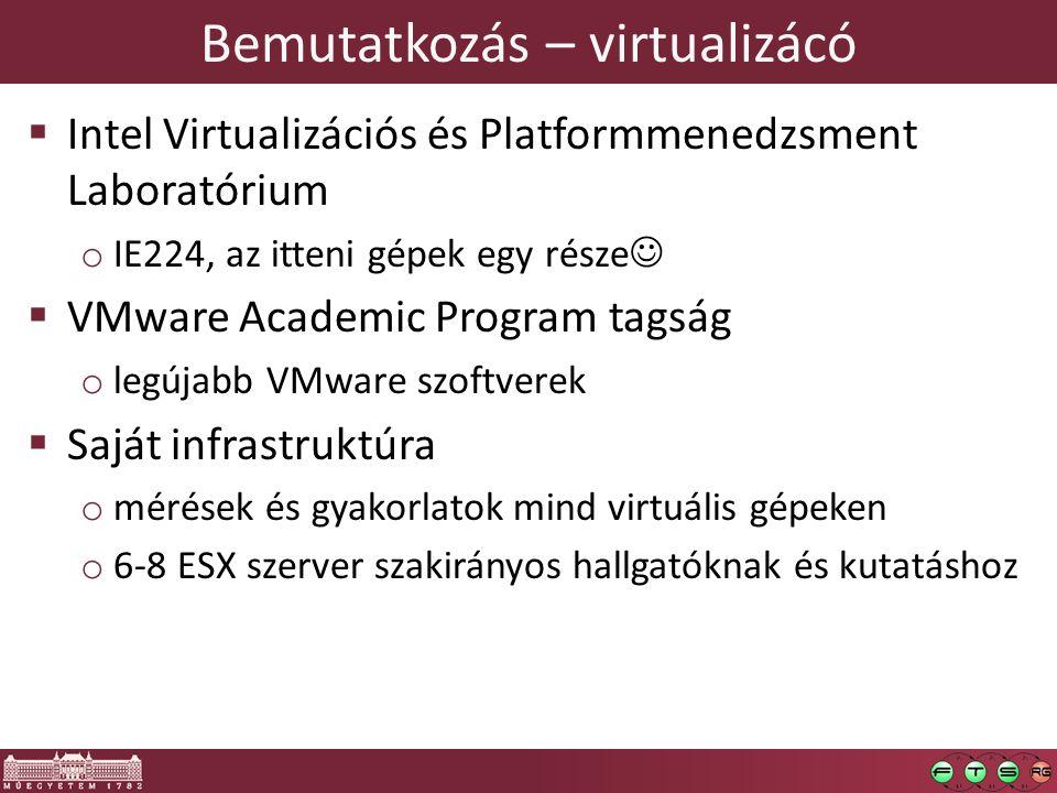 Bemutatkozás – virtualizácó  Intel Virtualizációs és Platformmenedzsment Laboratórium o IE224, az itteni gépek egy része   VMware Academic Program