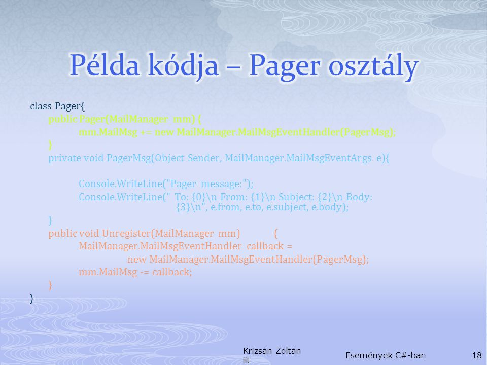 class Pager{ public Pager(MailManager mm) { mm.MailMsg += new MailManager.MailMsgEventHandler(PagerMsg); } private void PagerMsg(Object Sender, MailManager.MailMsgEventArgs e){ Console.WriteLine( Pager message: ); Console.WriteLine( To: {0}\n From: {1}\n Subject: {2}\n Body: {3}\n , e.from, e.to, e.subject, e.body); } public void Unregister(MailManager mm){ MailManager.MailMsgEventHandler callback = new MailManager.MailMsgEventHandler(PagerMsg); mm.MailMsg -= callback; } Krizsán Zoltán iit Események C#-ban18