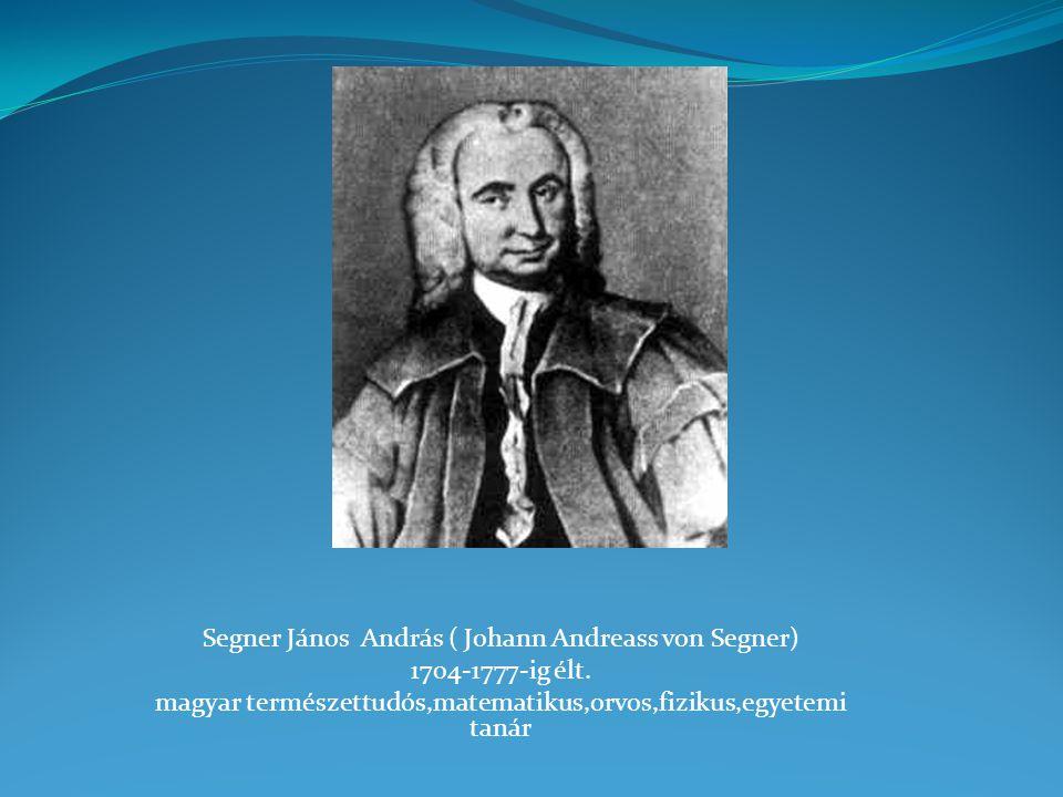 Segner János András ( Johann Andreass von Segner) 1704-1777-ig élt. magyar természettudós,matematikus,orvos,fizikus,egyetemi tanár