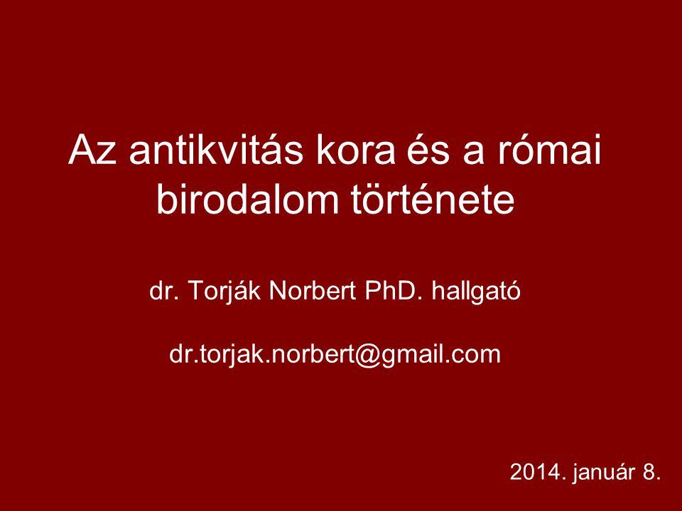 Az antikvitás kora és a római birodalom története dr. Torják Norbert PhD. hallgató dr.torjak.norbert@gmail.com 2014. január 8.