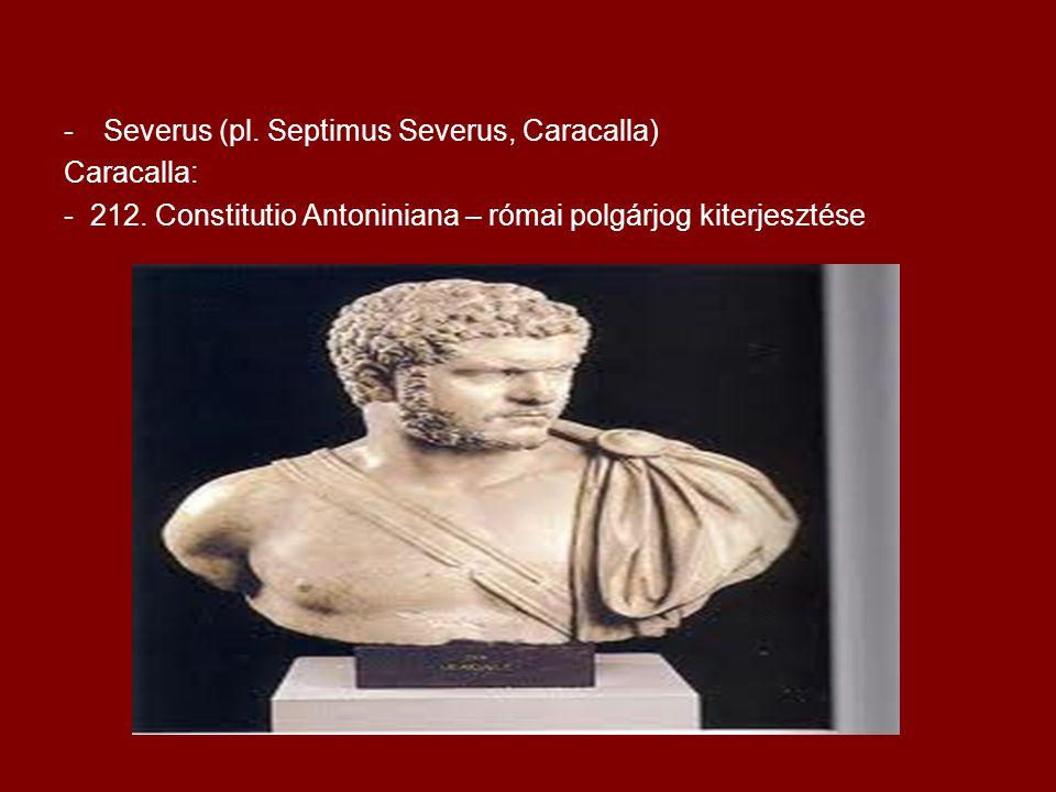 -Severus (pl. Septimus Severus, Caracalla) Caracalla: - 212. Constitutio Antoniniana – római polgárjog kiterjesztése
