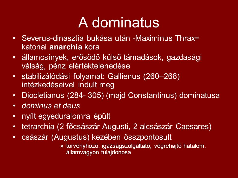A dominatus •Severus-dinasztia bukása után -Maximinus Thrax= katonai anarchia kora •államcsínyek, erősödő külső támadások, gazdasági válság, pénz elér